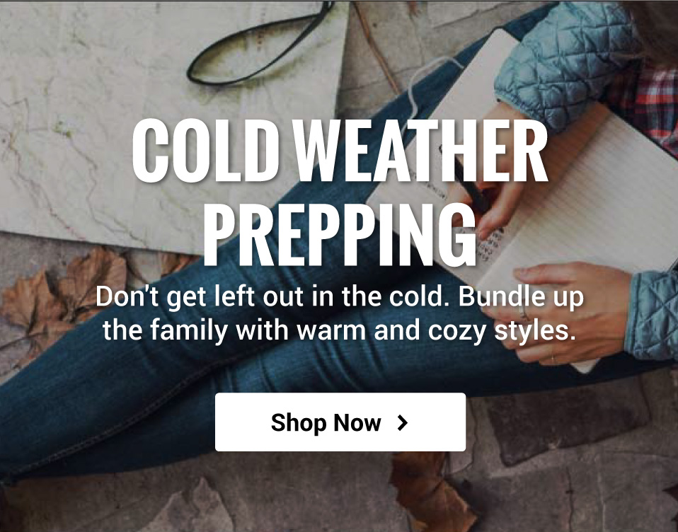 Cold Weather Prep! Don't get left out in the cold. Bundle up the family with warm and cozy styles.