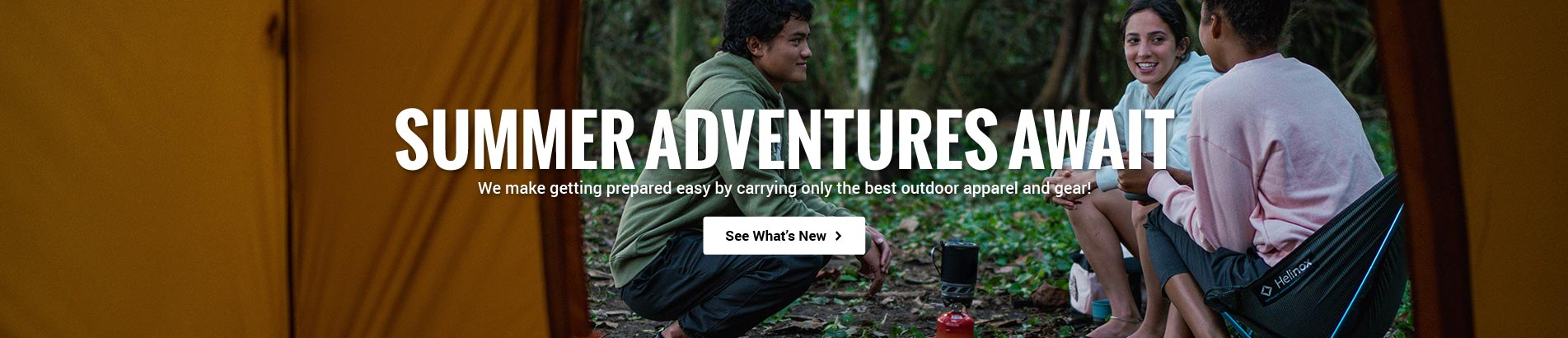 Summer Adventures Await: We make getting prepared easy by carrying only the best outdoor apparel and gear! See What's New>